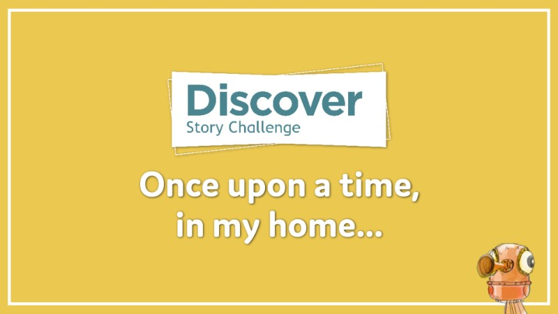 Discover Story Challenge: Once upon a time, in my home...